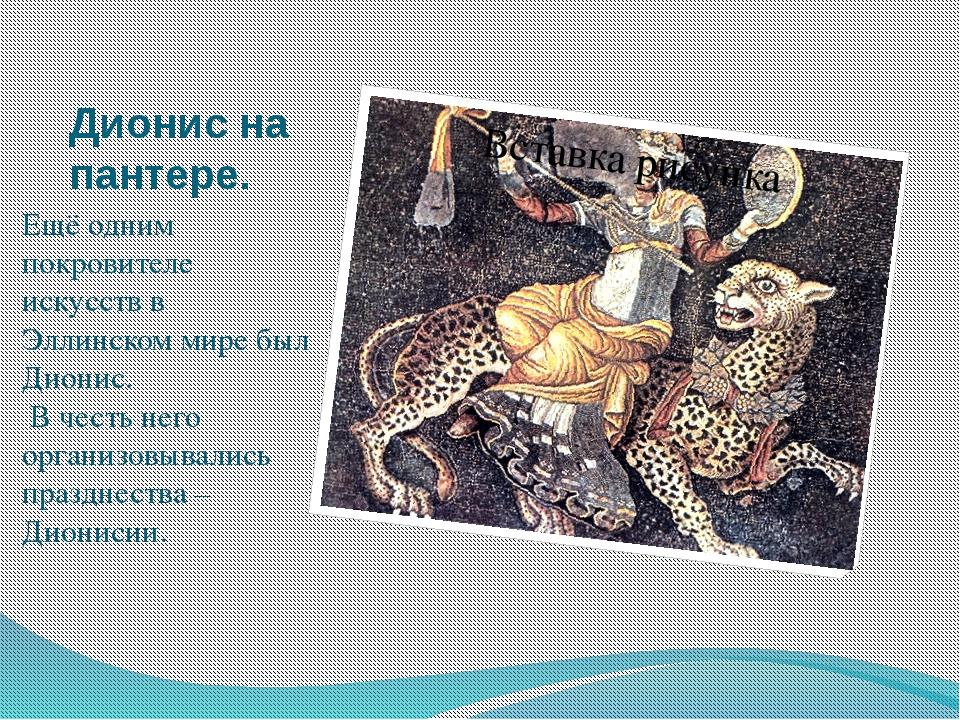 Дионис на пантере. Ещё одним покровителе искусств в Эллинском мире был Дионис...