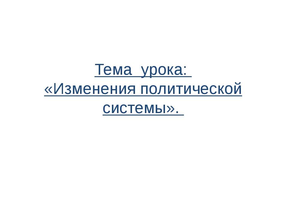 Тема урока: «Изменения политической системы».