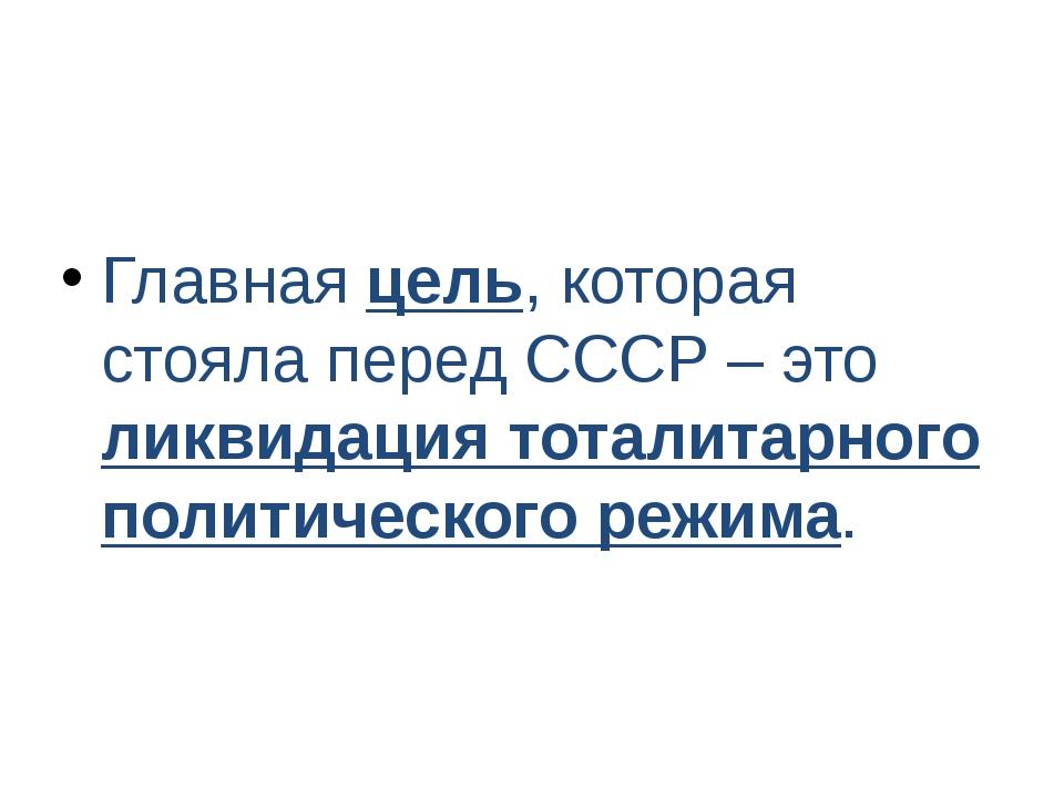 Главная цель, которая стояла перед СССР – это ликвидация тоталитарного полити...