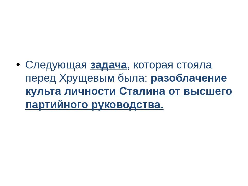 Следующая задача, которая стояла перед Хрущевым была: разоблачение культа лич...