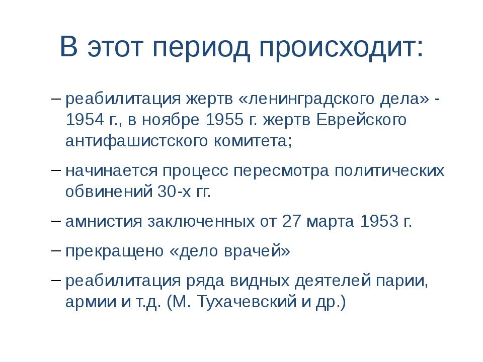 В этот период происходит: реабилитация жертв «ленинградского дела» - 1954 г.,...