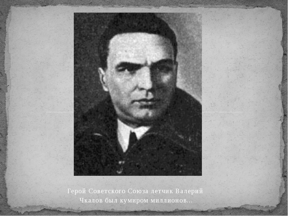 Герой Советского Союза летчик Валерий Чкалов был кумиром миллионов...