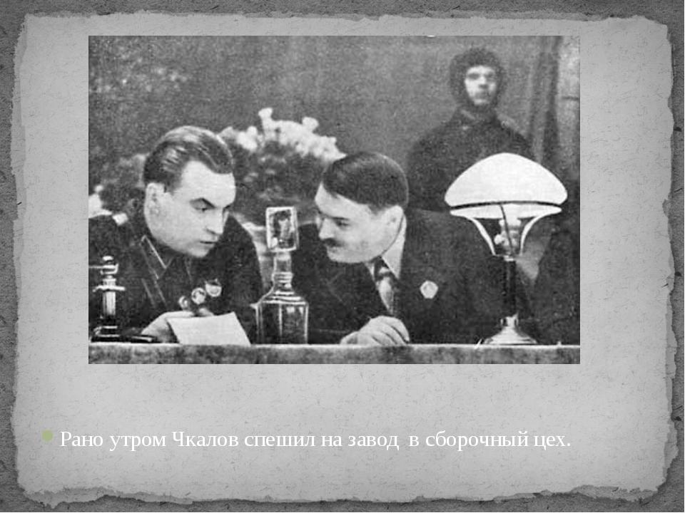 Рано утром Чкалов спешил на завод в сборочный цех.