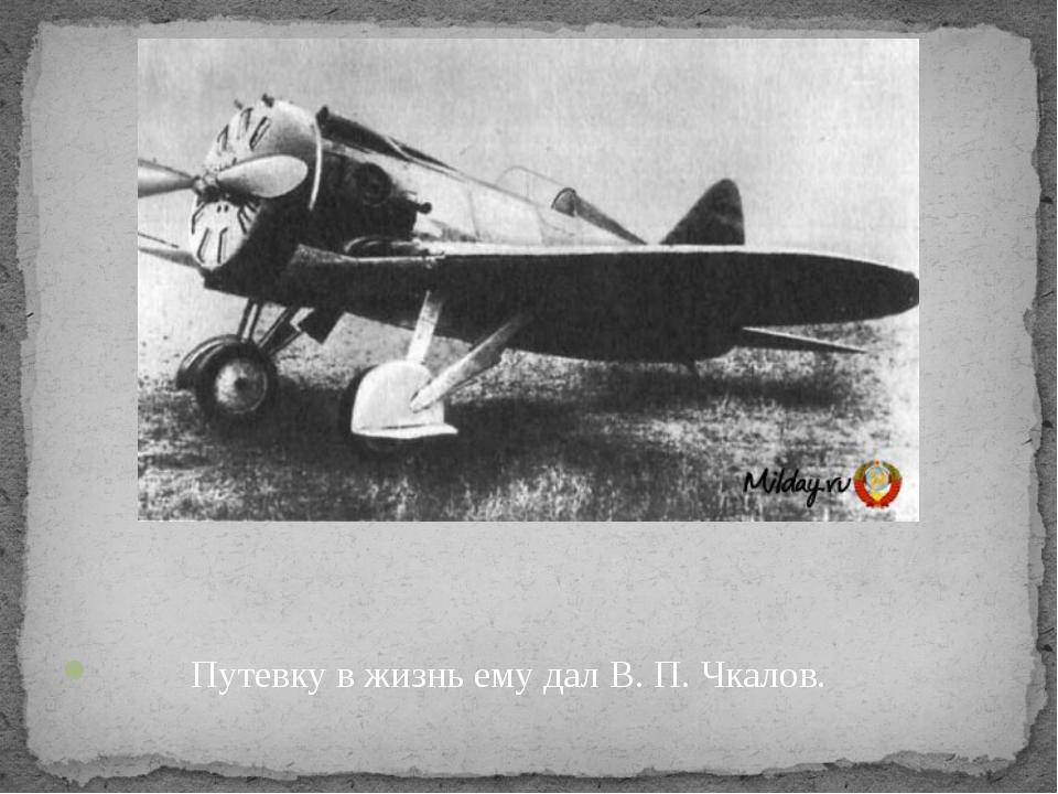 Путевку в жизнь ему дал В. П. Чкалов.