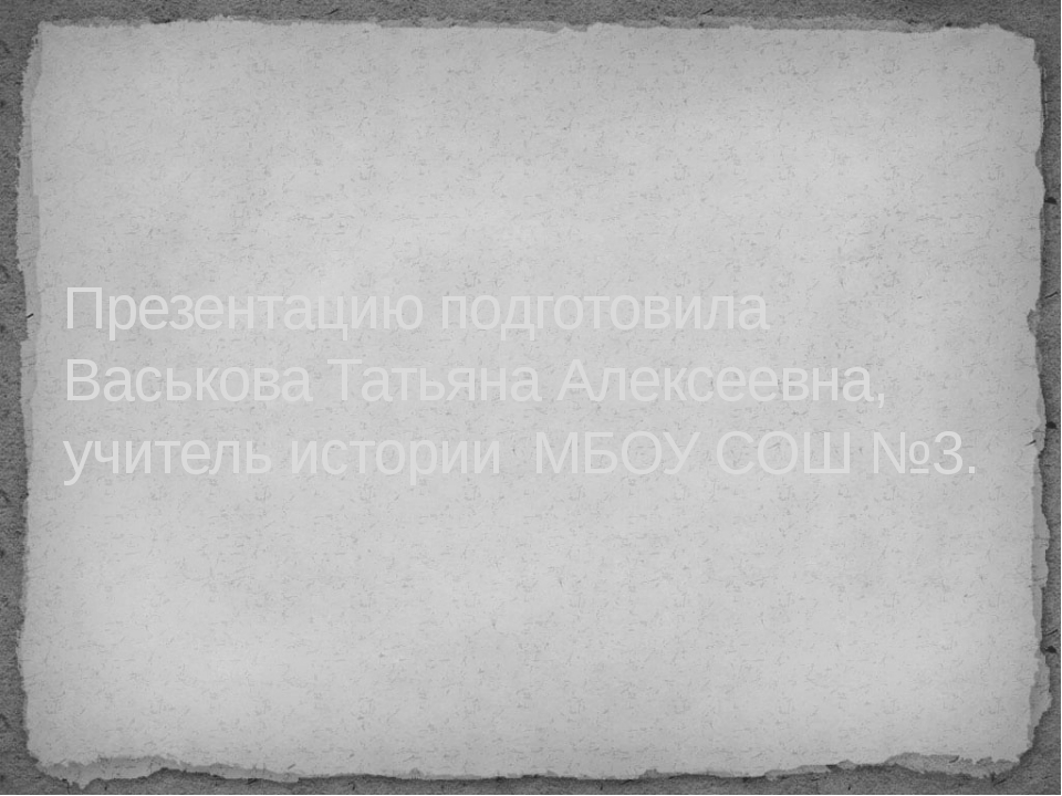Презентацию подготовила Васькова Татьяна Алексеевна, учитель истории МБОУ СОШ...