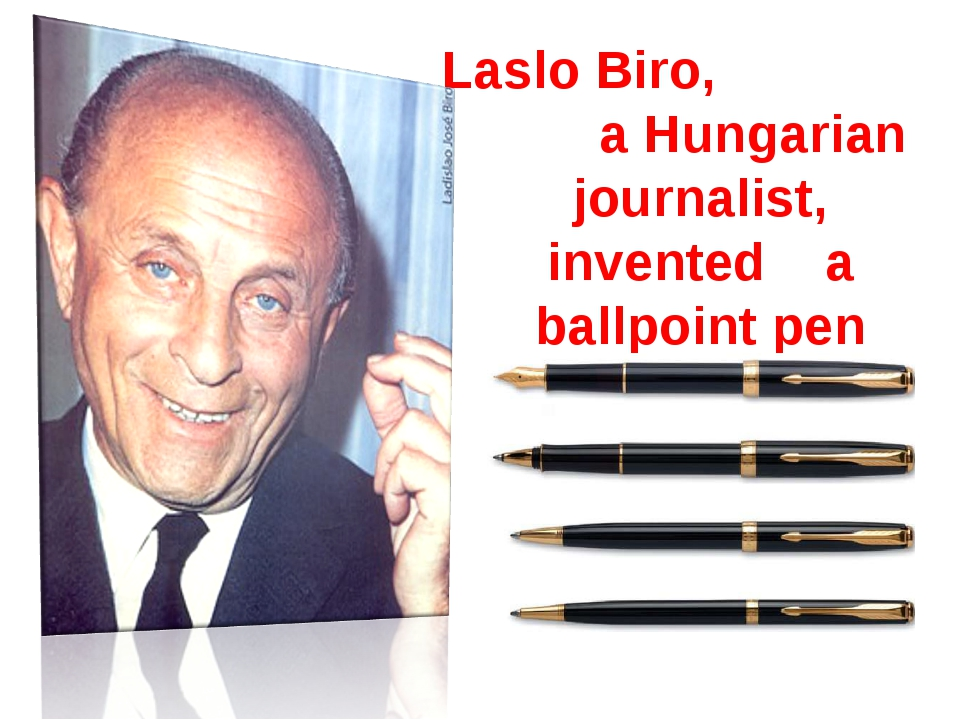 Laslo Biro, a Hungarian journalist, invented a ballpoint pen