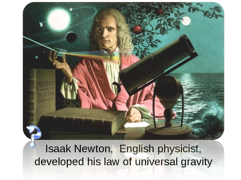 Isaak Newton,  English physicist, developed his law of universal gravity