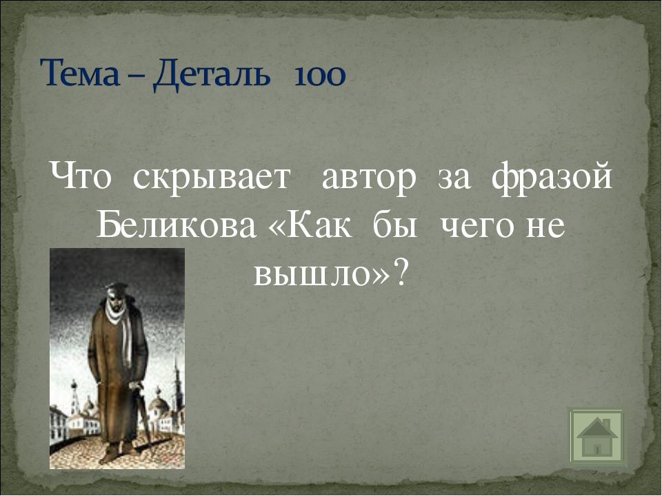Что скрывает автор за фразой Беликова «Как бы чего не вышло»?