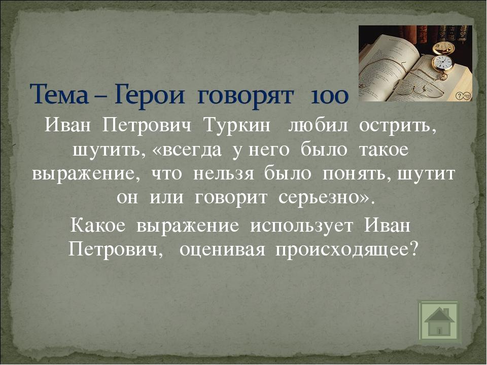 Иван Петрович Туркин любил острить, шутить, «всегда у него было такое выражен...