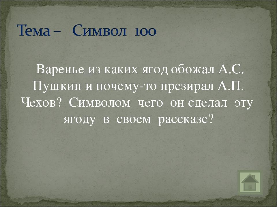 Варенье из каких ягод обожал А.С. Пушкин и почему-то презирал А.П. Чехов? Си...