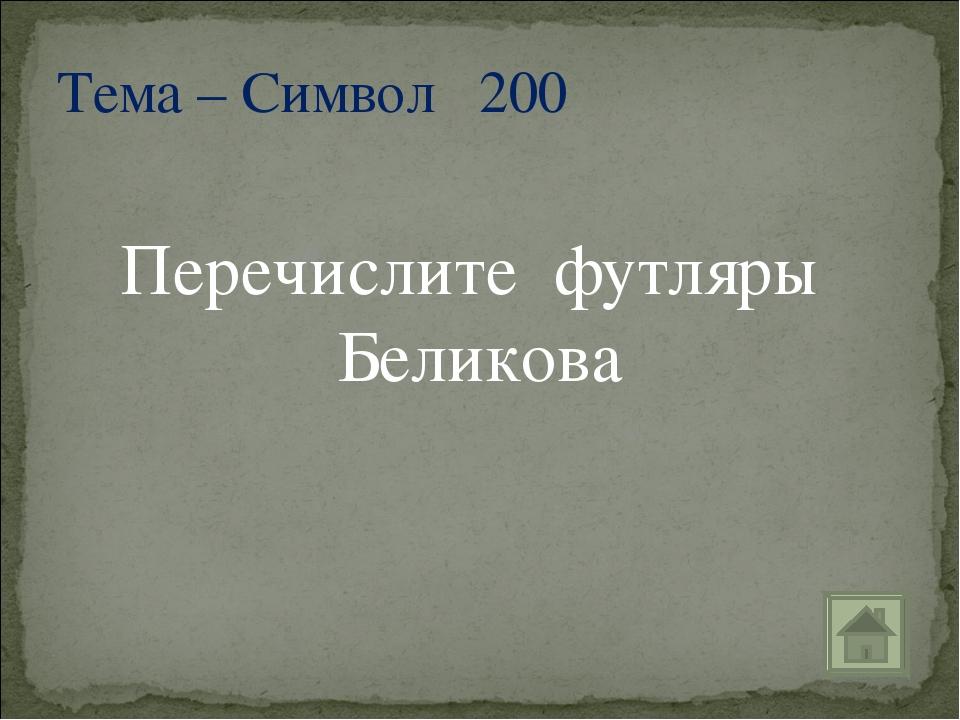 Перечислите футляры Беликова Тема – Символ 200