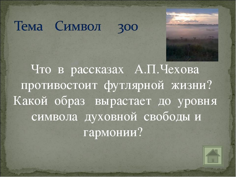 Что в рассказах А.П.Чехова противостоит футлярной жизни? Какой образ вырастае...