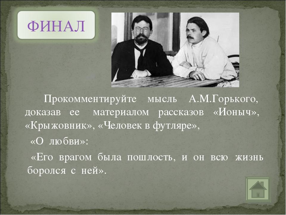 Прокомментируйте мысль А.М.Горького, доказав ее материалом рассказов «Ионыч»...