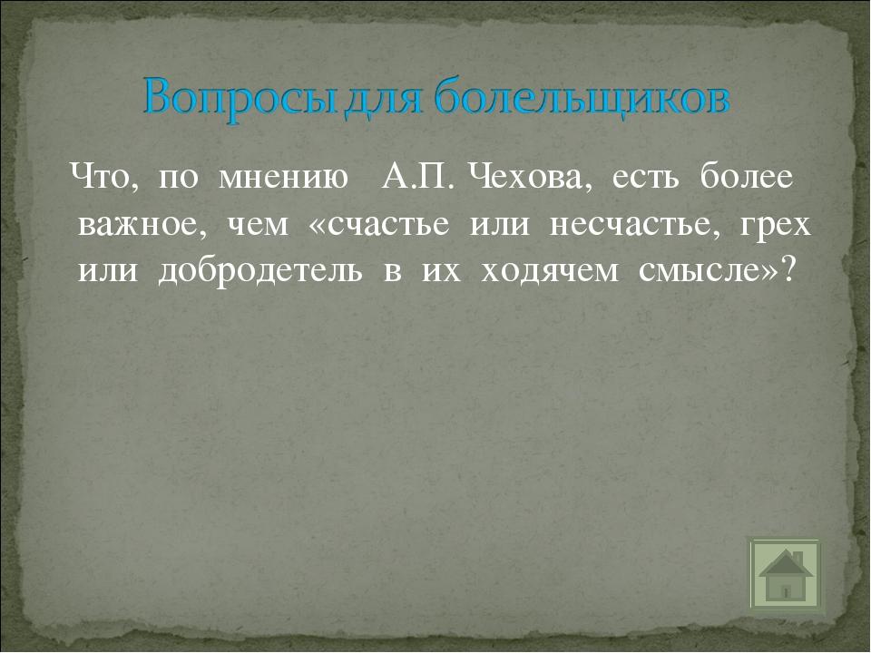Что, по мнению А.П. Чехова, есть более важное, чем «счастье или несчастье, г...