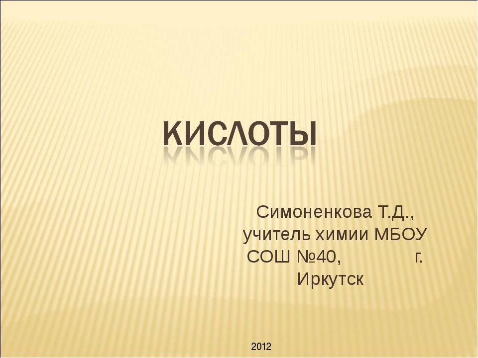 Симоненкова Т.Д., учитель химии МБОУ СОШ №40, г. Иркутск 2012