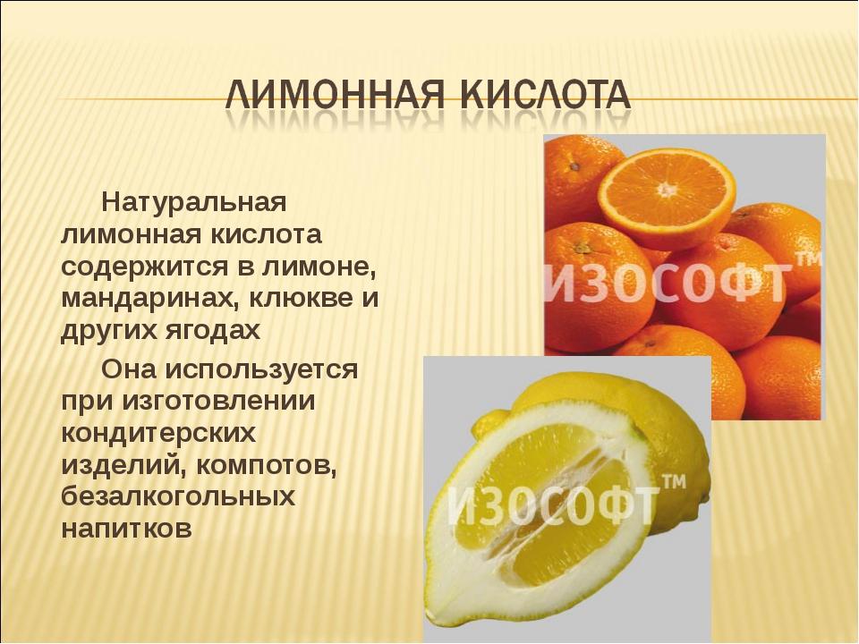 Натуральная лимонная кислота содержится в лимоне, мандаринах, клюкве и други...