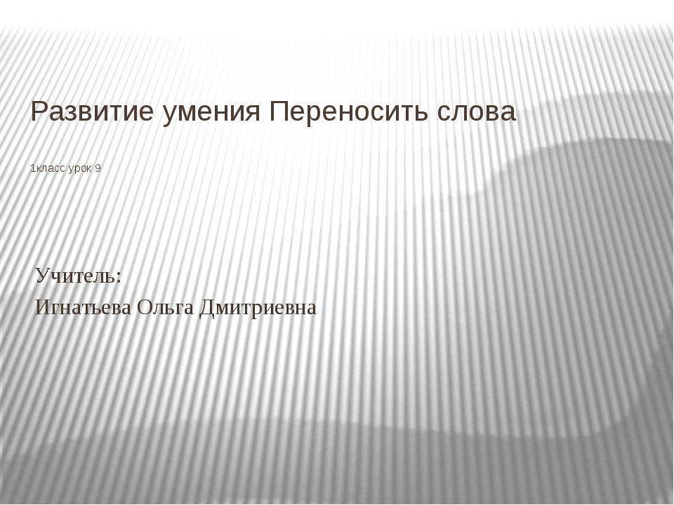 Развитие умения Переносить слова 1класс урок 9 Учитель: Игнатьева Ольга Дмитр...