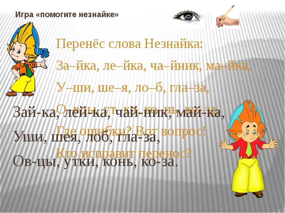 Игра «помогите незнайке» Перенёс слова Незнайка: За–йка, ле–йка, ча–йник, ма–...