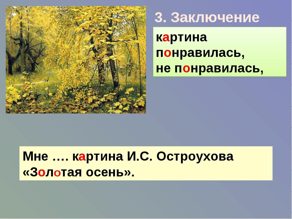 3. Заключение картина понравилась, не понравилась, Мне …. картина И.С. Остроу...
