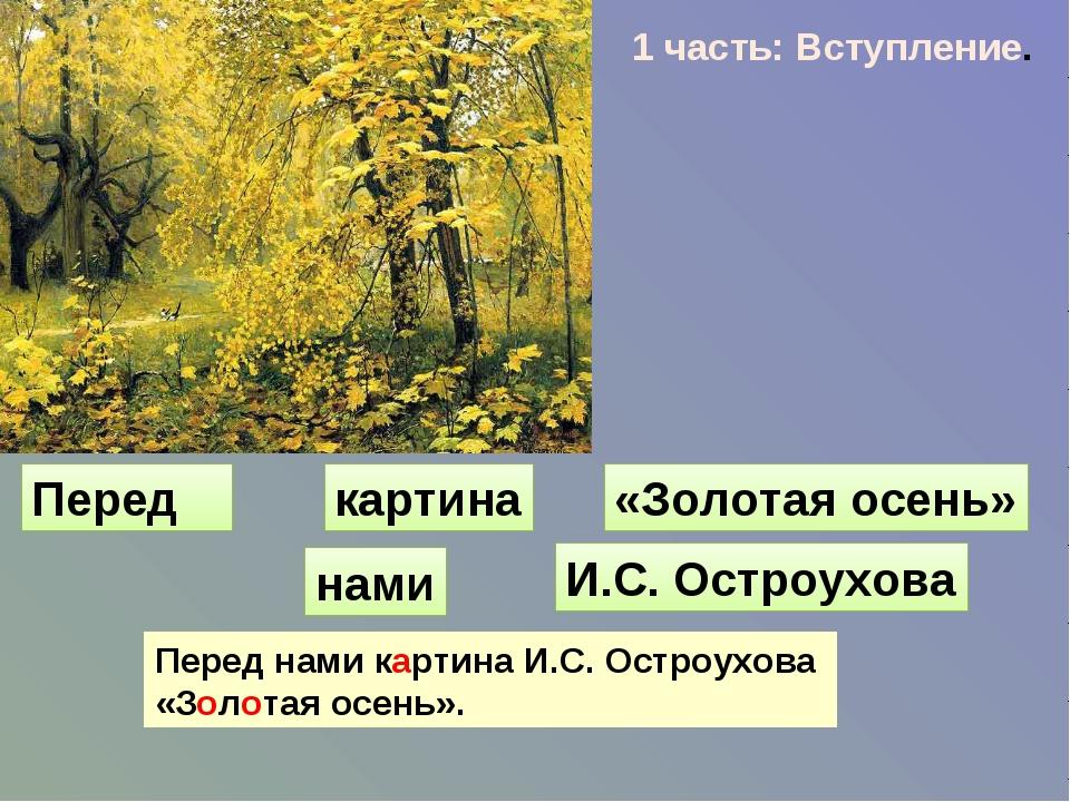 1 часть: Вступление. Перед картина «Золотая осень» нами И.С. Остроухова Перед...