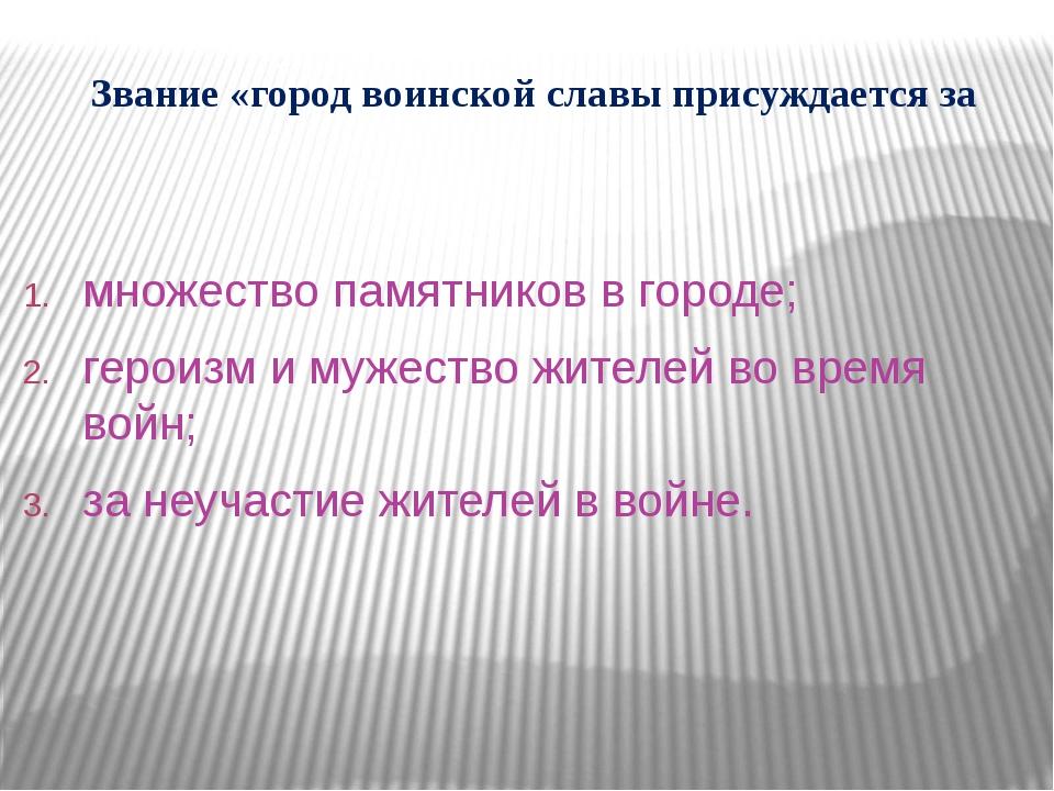 Звание «город воинской славы присуждается за множество памятников в городе; г...