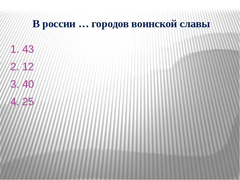В россии … городов воинской славы 1. 43 2. 12 3. 40 4. 25