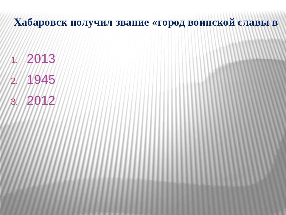 Хабаровск получил звание «город воинской славы в 2013 1945 2012