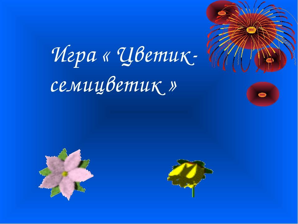 Игра « Цветик- семицветик »