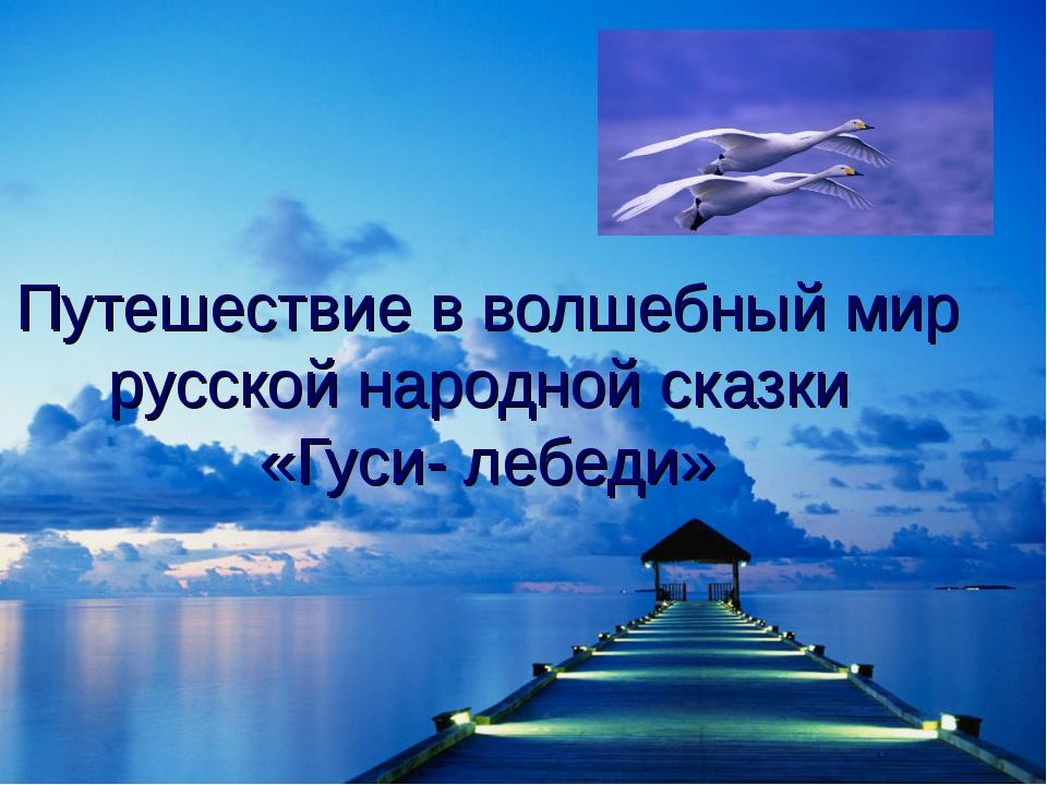 Путешествие в волшебный мир русской народной сказки «Гуси- лебеди»