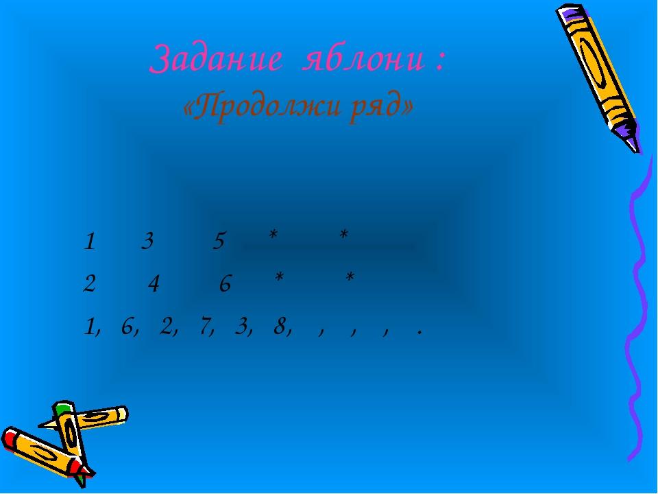 Задание яблони : «Продолжи ряд» 1 3 5 * * 2 4 6 * * 1, 6, 2, 7, 3, 8, , , , .