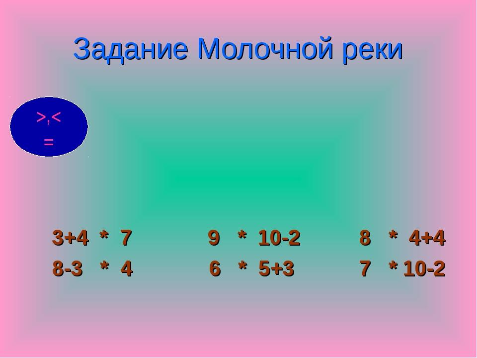 Задание Молочной реки 3+4 * 7 9 * 10-2 8 * 4+4 8-3 * 4 6 * 5+3 7 * 10-2 >,< =