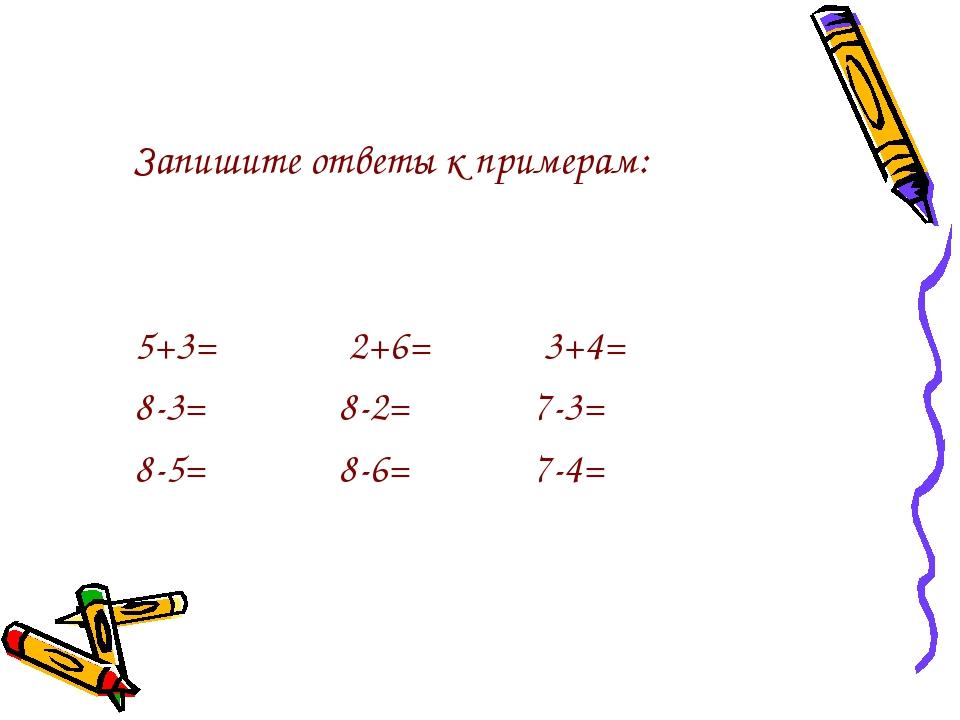 Запишите ответы к примерам: 5+3= 2+6= 3+4= 8-3= 8-2= 7-3= 8-5= 8-6= 7-4=