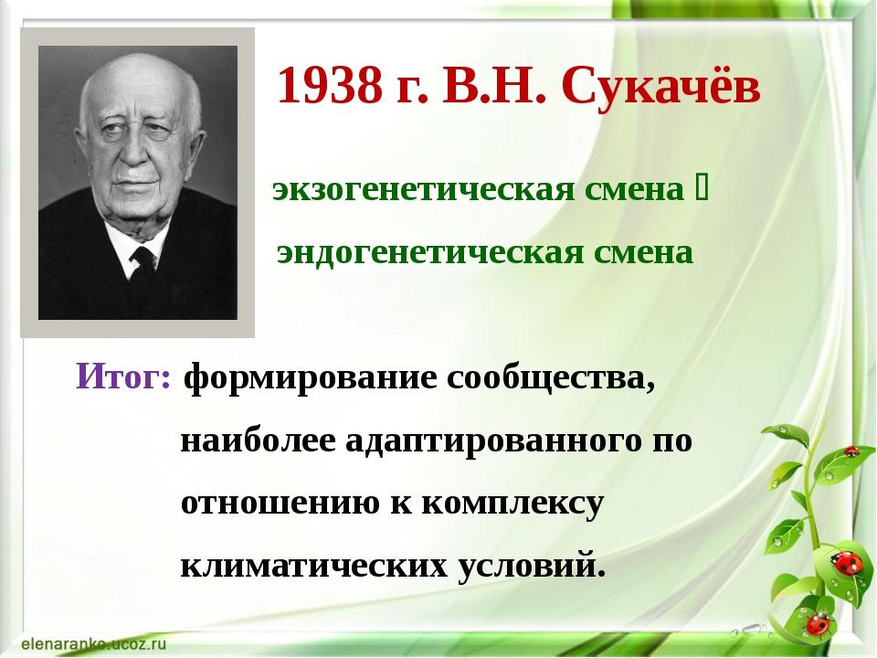 1938 г. В.Н. Сукачёв экзогенетическая смена  эндогенетическая смена Итог: фо...