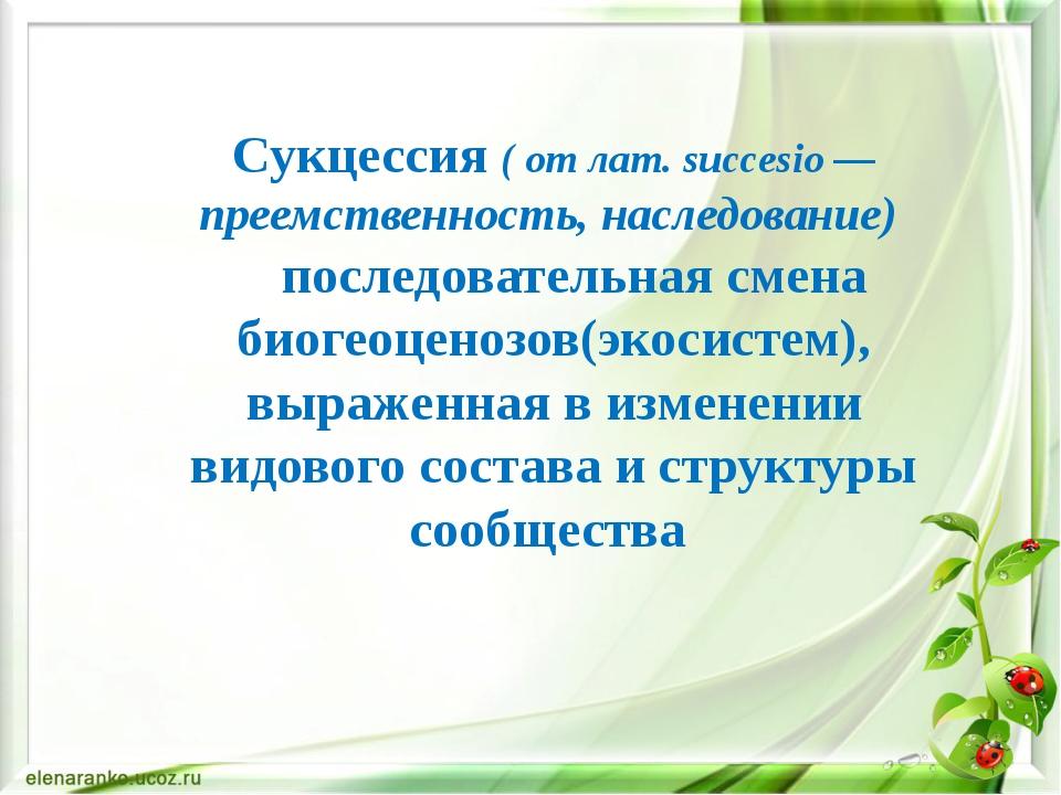 Сукцессия ( от лат.succesio— преемственность, наследование) последовательн...
