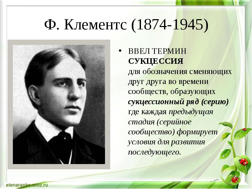 Ф. Клементс (1874-1945) ВВЕЛ ТЕРМИН СУКЦЕССИЯ для обозначения сменяющих друг...