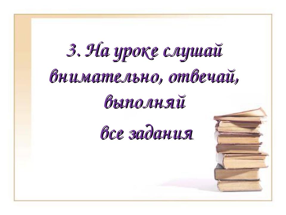 3. На уроке слушай внимательно, отвечай, выполняй все задания