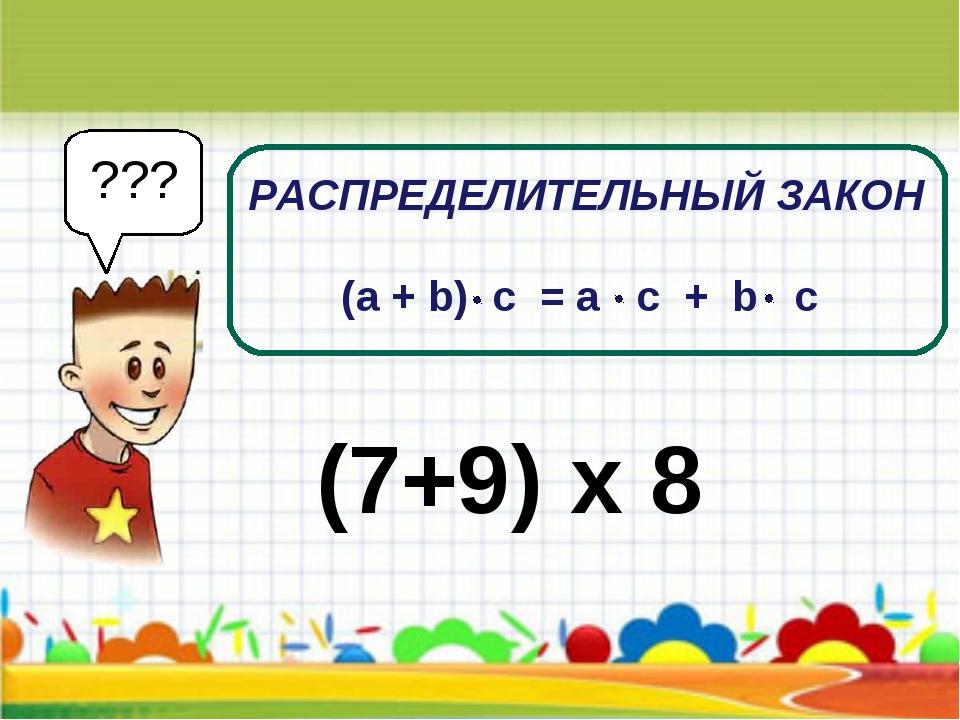 РАСПРЕДЕЛИТЕЛЬНЫЙ ЗАКОН (7+9) х 8 ??? (a + b) c = a c + b c