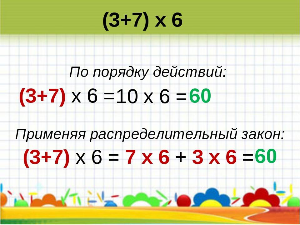 (3+7) х 6 = (3+7) х 6 = 7 х 6 + 3 х 6 = 10 х 6 = 60 60 (3+7) х 6 По порядку д...