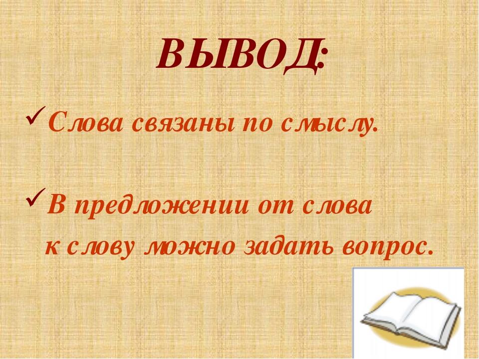 ВЫВОД: Слова связаны по смыслу. В предложении от слова к слову можно задать в...