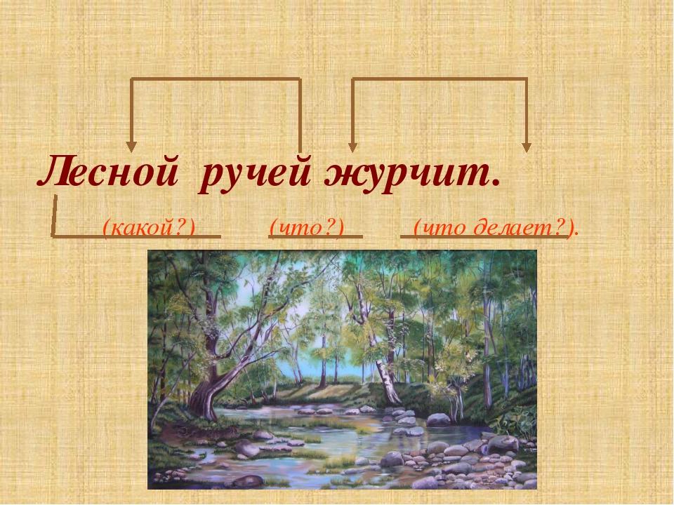 Лесной ручей журчит. (какой?) (что?) (что делает?).