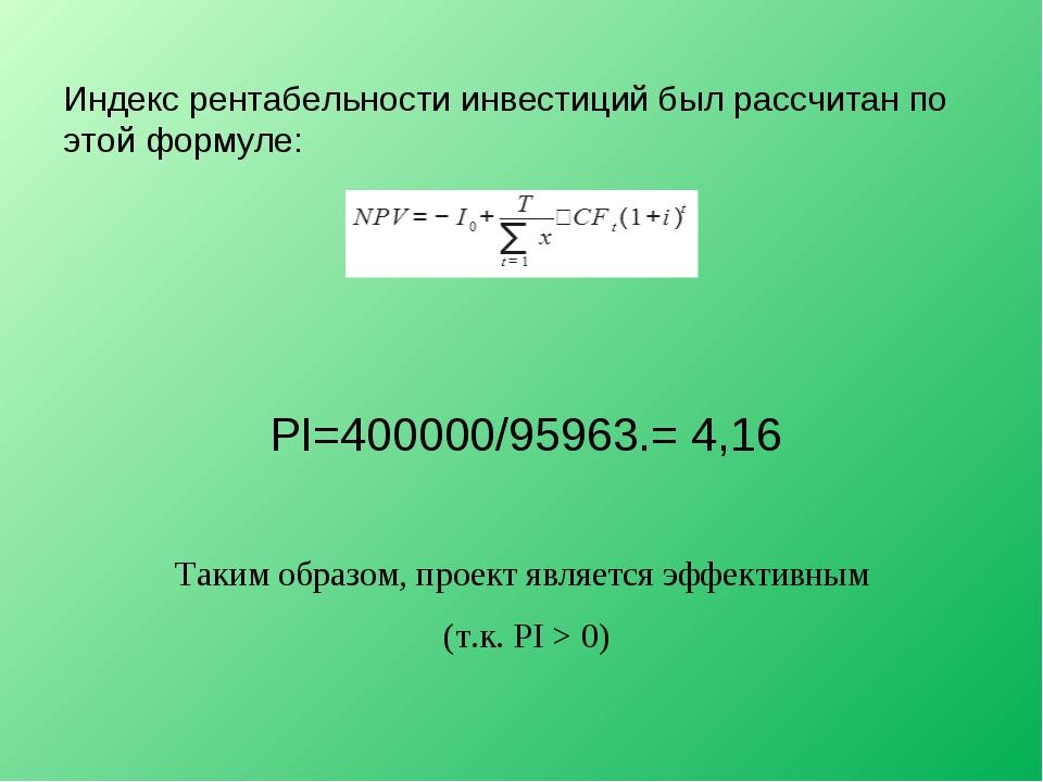 Индекс рентабельности инвестиций был рассчитан по этой формуле: PI=400000/959...