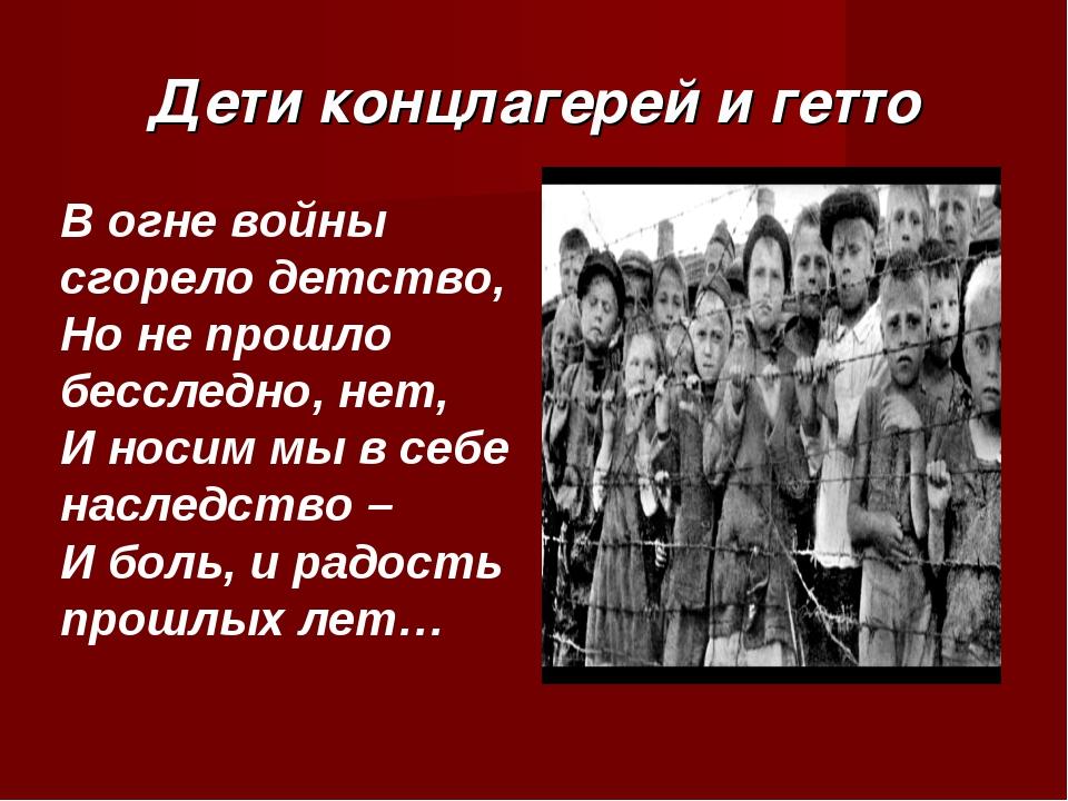 Дети концлагерей и гетто В огне войны сгорело детство, Но не прошло бесследно...