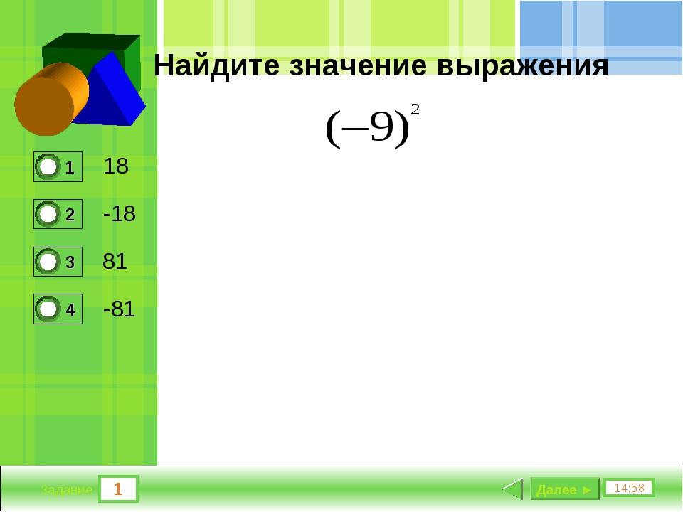 1 14:58 Задание Найдите значение выражения 18 -18 81 -81 Далее ►
