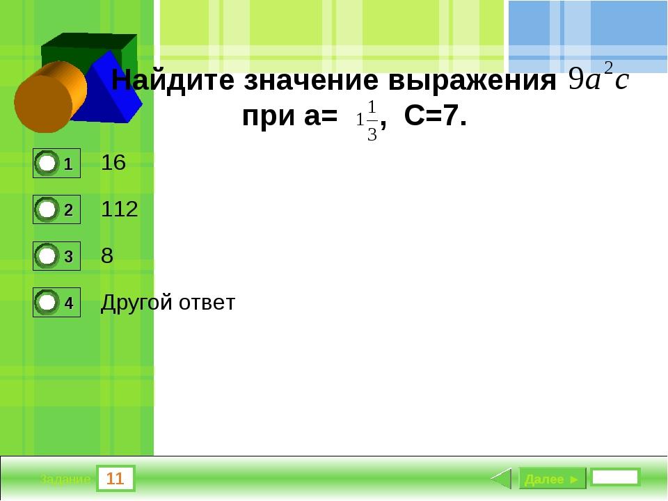 11 Задание Найдите значение выражения при а= , С=7. 16 112 8 Другой ответ Дал...