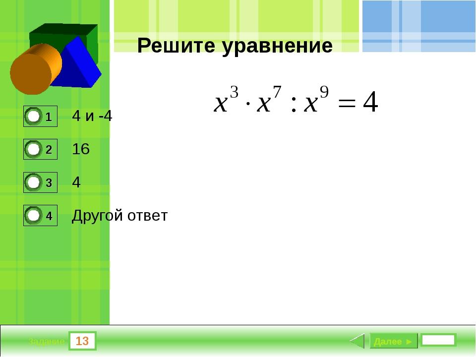 13 Задание Решите уравнение 4 и -4 16 4 Другой ответ Далее ►