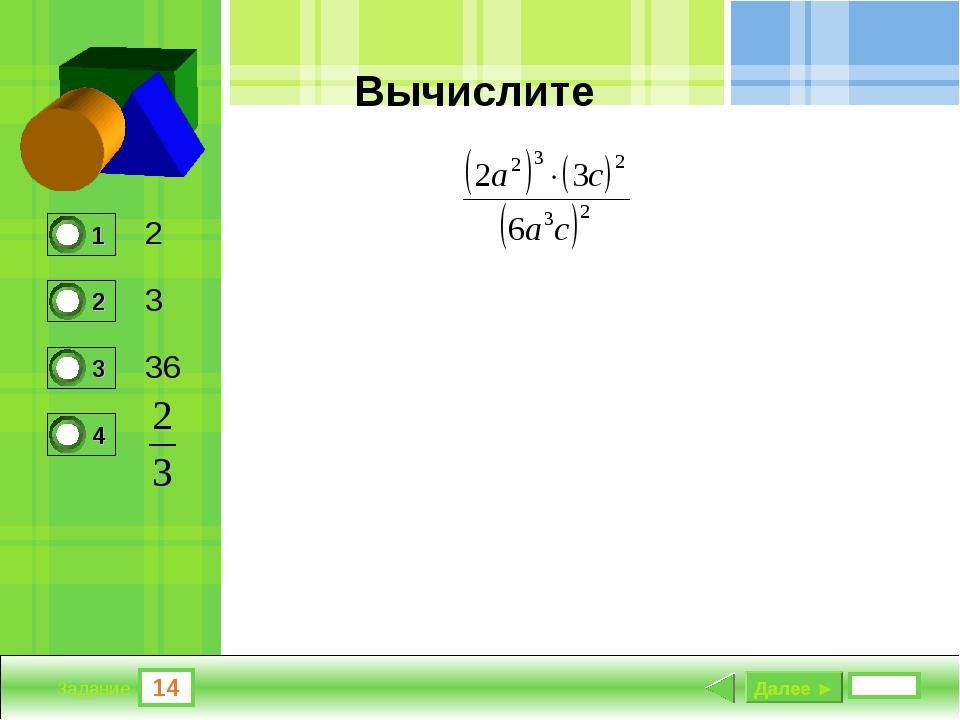 14 Задание Вычислите 2 3 36 Далее ►