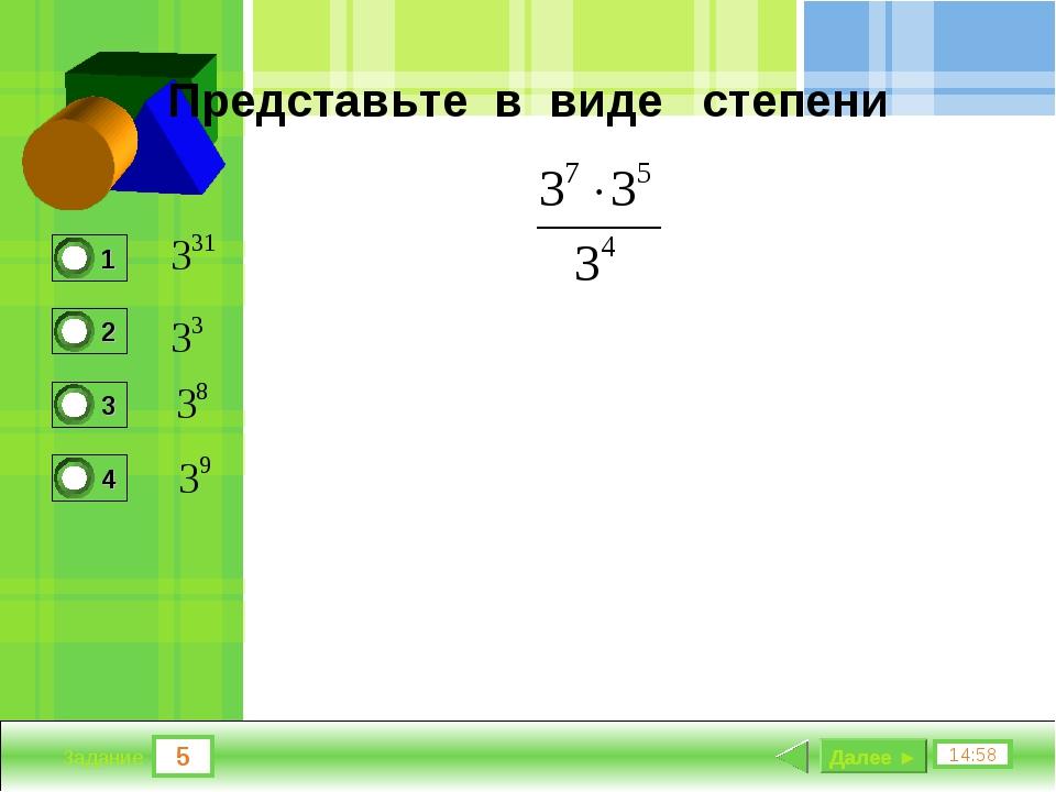 5 14:58 Задание Представьте в виде степени Далее ►