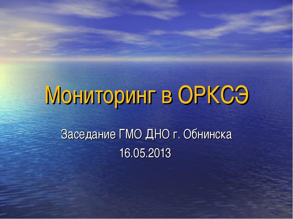 Мониторинг в ОРКСЭ Заседание ГМО ДНО г. Обнинска 16.05.2013