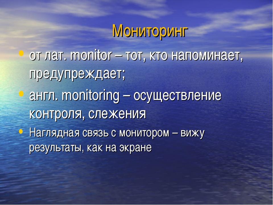 Мониторинг от лат. monitor – тот, кто напоминает, предупреждает; англ. monit...
