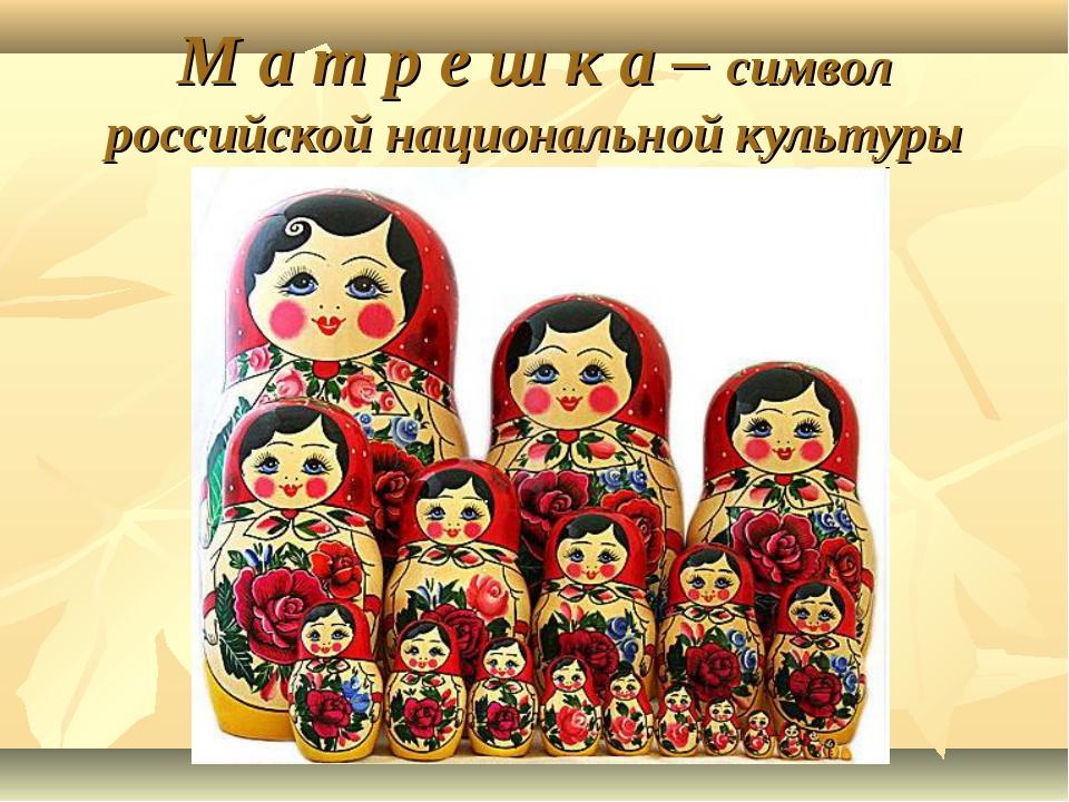 М а т р е ш к а – символ российской национальной культуры